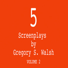 5 Screenplays by Gregory S. Walsh Volume 2
