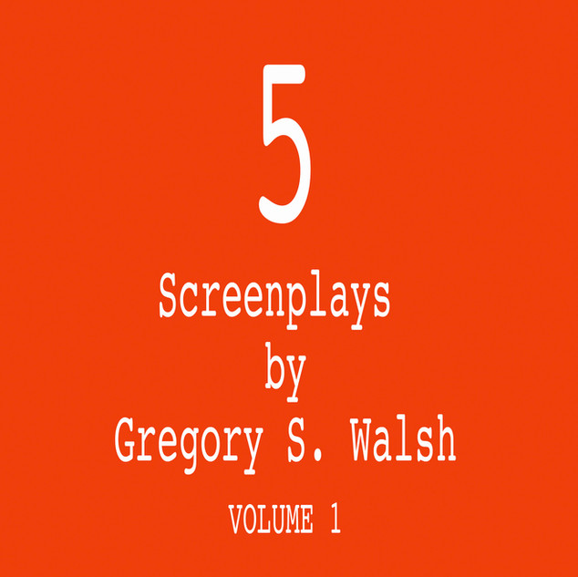 5 Screenplays by Gregory S. Walsh, Vol/1