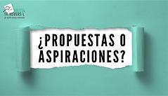 ¿Propuestas o Aspiraciones?