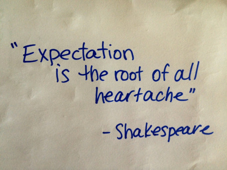 """Expectation is the root of all heartache"" - William Shakespeare"