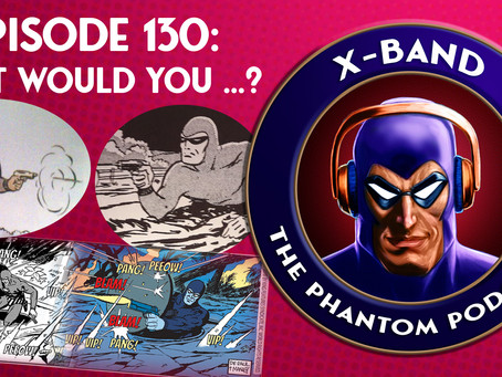 X-Band: The Phantom Podcast #130 - What Would You ...?