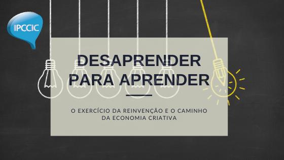 Desaprender para aprender: o exercício da reinvenção e o caminho da economia criativa