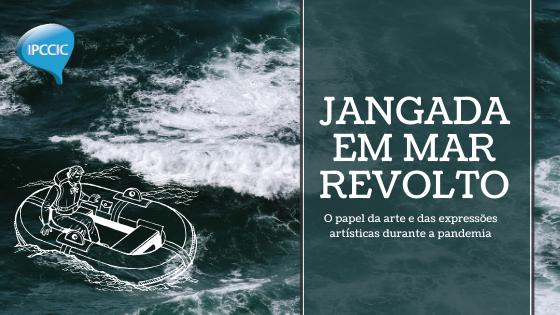 Jangada em mar revolto: o papel da arte e das expressões artísticas durante a pandemia