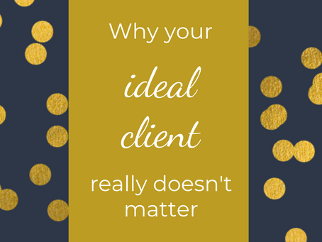 Why your Ideal Client REALLY doesn't matter (as much as you think it does)