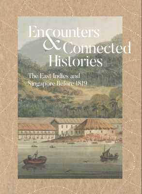 Encounters & Connected Histories: The East Indies And Singapore Before 1819