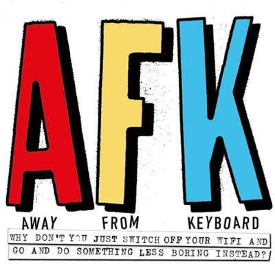AFK. Away From Keyboard