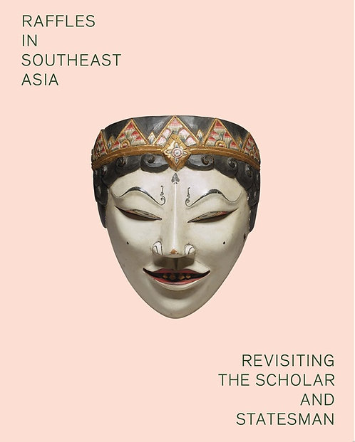 Raffles in Southeast Asia: Revisiting the Scholar and Statesman