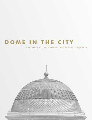 Dome in the City: The Story of the National Museum of Singapore