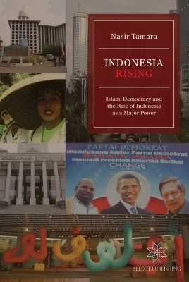Indonesia Rising: Islam, Democracy and the Rise of Indonesia as a Major Power
