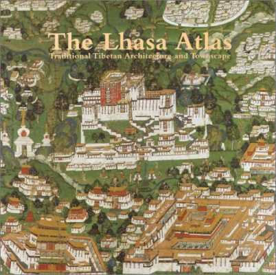 The Lhasa Atlas: Traditional Tibetan Architecture and Townscape
