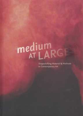 Medium at Large: Shapeshifting Material & Methods in Contemporary Art