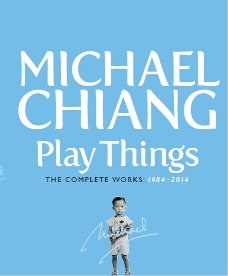 Play Things: Michael Chiang, The Complete Works: 1984-2014