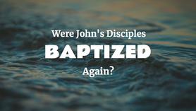 Were John's Disciples Baptized Again?