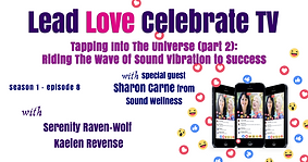 Lead Love Celebrate - Seaon 1 - Episode 8 - Tapping Into The Universe (Part2): Riding The Wave Of Sound Vibration To Sccess - with Special Guest: Sharon Carne from Sound Wellness