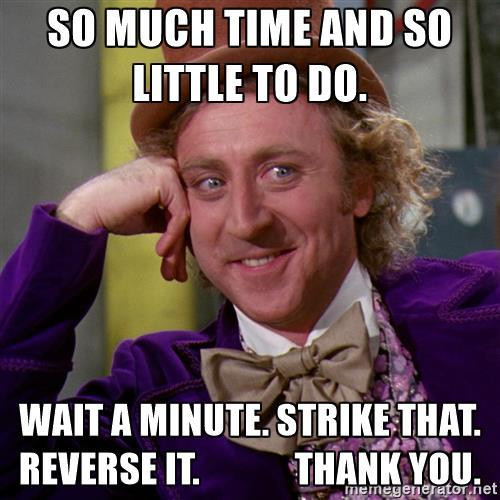 willy-wonka-so-much-time-and-so-little-to-do-wait-a-minute-strike-that-reverse-it-thank-you