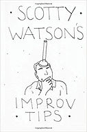 Scotty Watson's 30+ Quick Tips for the Improvisational Actor. Move your acting and improv work to the next level. Includes insights from Del Close, Elaine May, Gary Austin, Michael Gellman and David Razowsky.