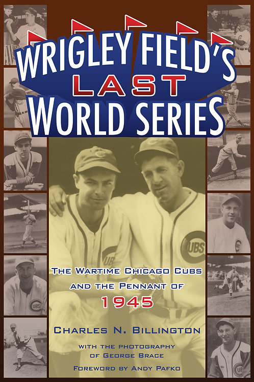 Wrigley Field's Last World Series: The Wartime Chicago Cubs and the Pennant...