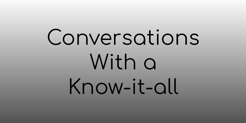 Conversations With a Know-it-all