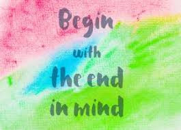 Begin with the end in mind....