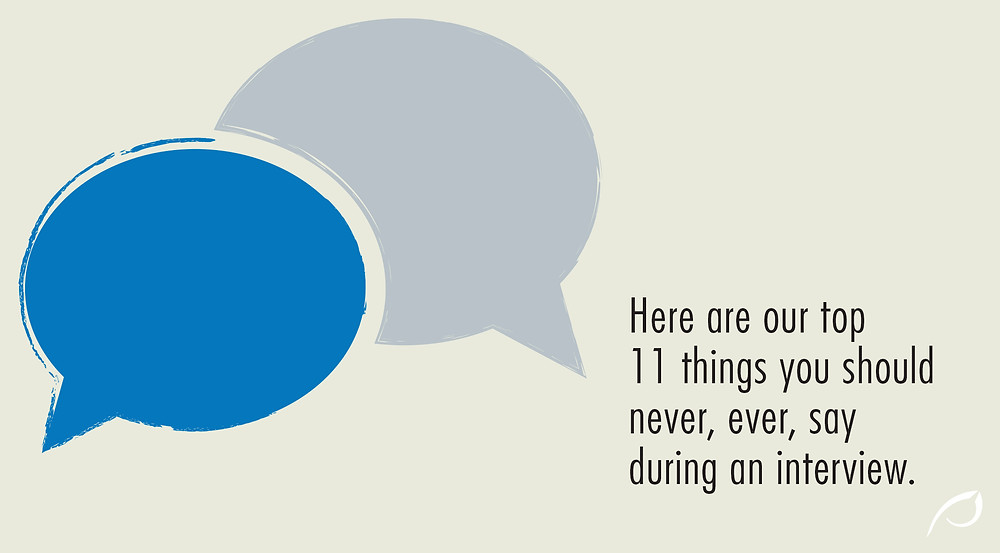 11 things you should never, ever, say during an interview.