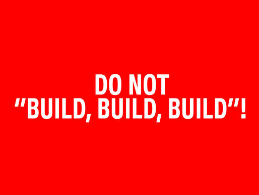 "Do Not ""Build, Build, Build""!"