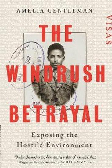The Windrush Betrayal: Exposing the Hostile Environment Amelia Gentleman