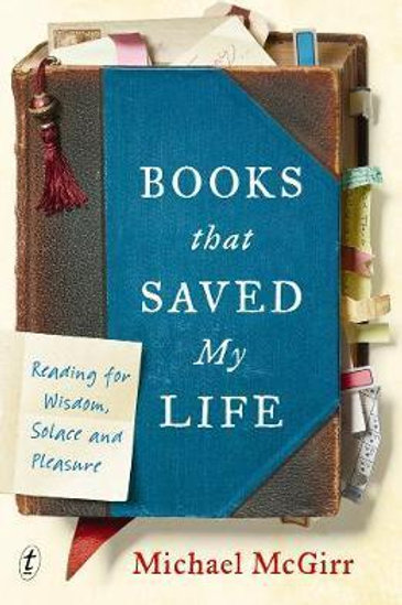 Books That Saved My Life: Reading for Wisdom, Solace and Pleasure Michael McGirr