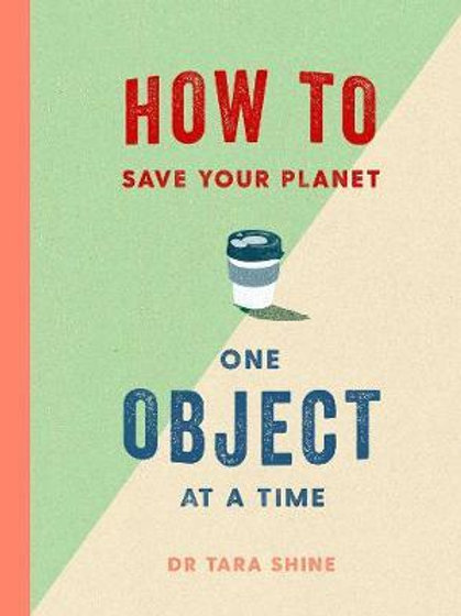 How to Save Your Planet One Object at a Time       by Tara Shine