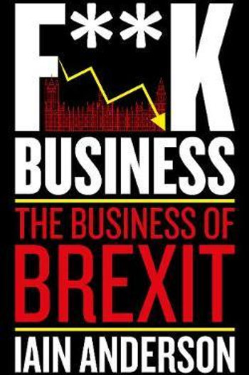F**k Business: The Business of Brexit Iain Anderson