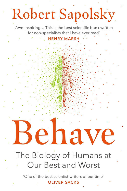 Behave: The Biology of Humans at Our Best and Worst Robert M. Sapolsky