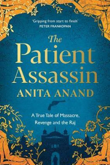 The Patient Assassin: A True Tale of Massacre, Revenge and the Raj Anita Anand
