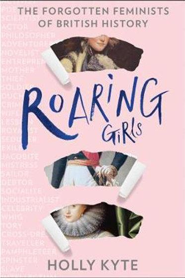 Roaring Girls: The forgotten feminists of British history Holly Kyte