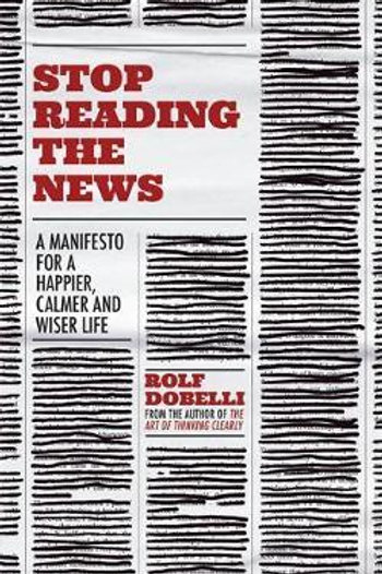 Stop Reading the News: A Manifesto for a Happier, Calmer and Wiser Life Rolf Dob