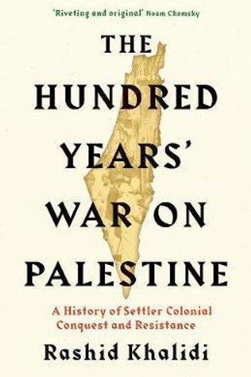 The Hundred Years' War on Palestine: A History of Settler Colonial Conquest and