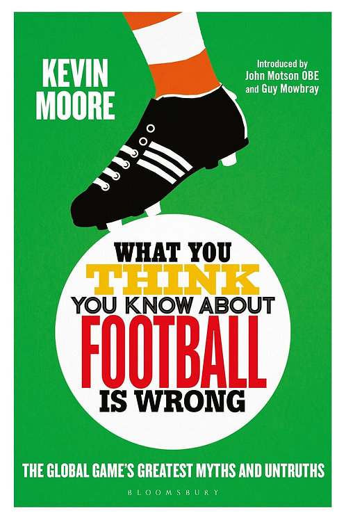 What You Think You Know About Football is Wrong: The Global Game's Greatest Myth