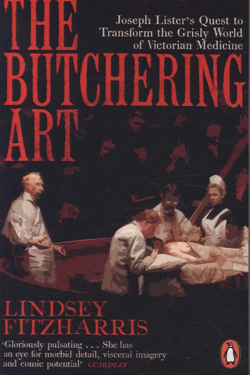 The Butchering Art: Joseph Lister's Quest to Transform the Grisly World of Victo