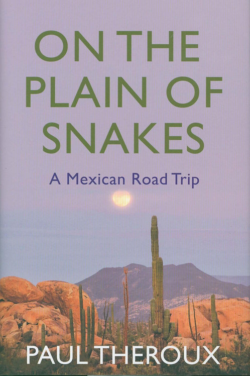 On the Plain of Snakes: A Mexican Road Trip Paul Theroux