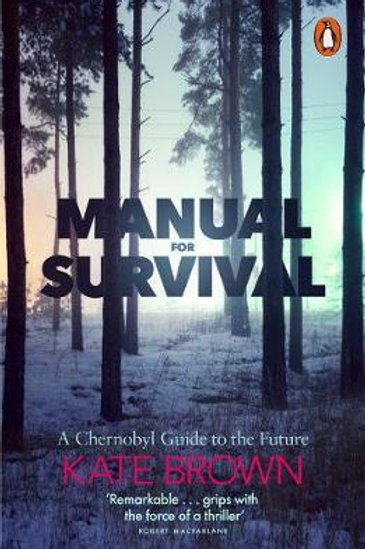 Manual for Survival: A Chernobyl Guide to the Future Kate Brown