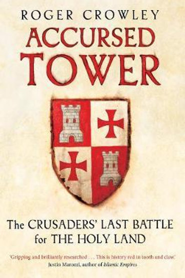 Accursed Tower: The Crusaders' Last Battle for the Holy Land Roger Crowley
