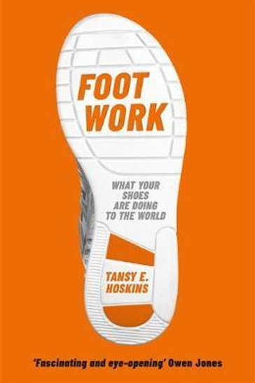 Foot Work: What Your Shoes Are Doing to the World Tansy E. Hoskins
