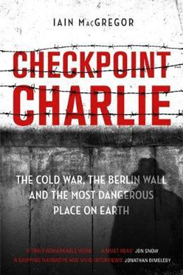 Checkpoint Charlie: The Cold War, the Berlin Wall and the Most Dangerous Place o