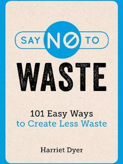 Say No to Waste: 101 Easy Ways to Create Less Waste Harriet Dyer