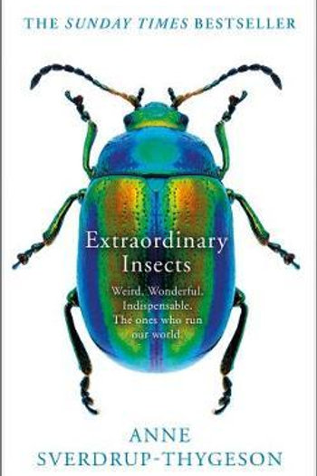 Extraordinary Insects: Weird. Wonderful. Indispensable. The ones who run our wor