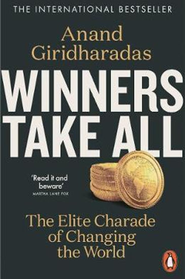 Winners Take All: The Elite Charade of Changing the World Anand Giridharadas