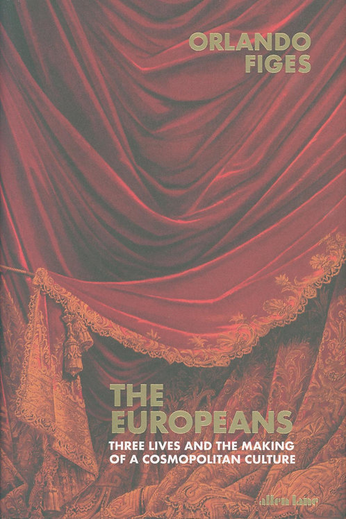 The Europeans: Three Lives and the Making of a Cosmopolitan Culture Orlando Fige