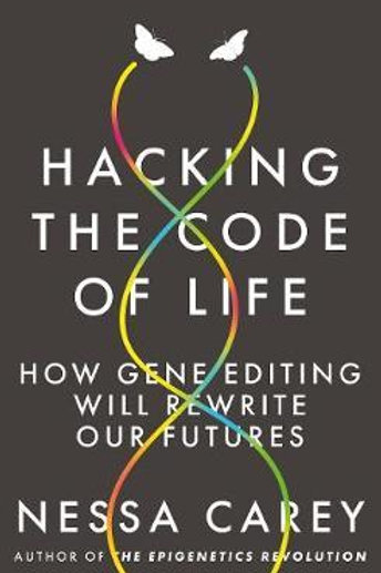 Hacking the Code of Life: How gene editing will rewrite our futures Nessa Carey