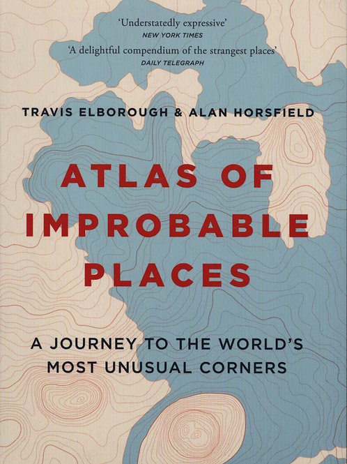 Atlas of Improbable Places: A Journey to the World's Most Unusual Corners Travis