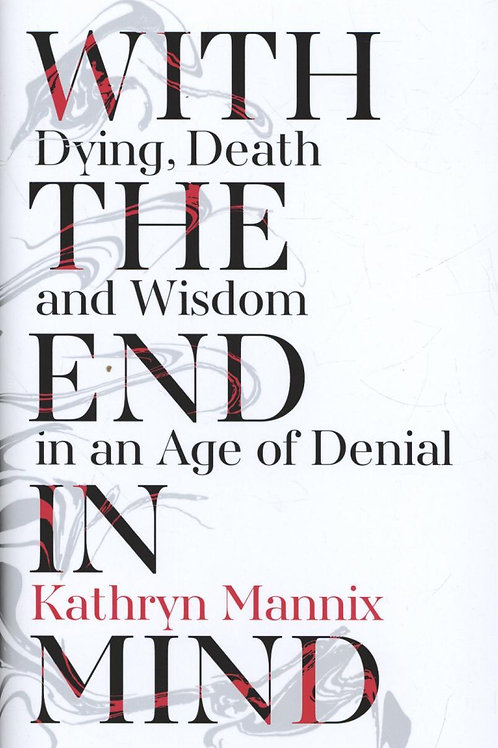 With the End in Mind: Dying, Death and Wisdom in an Age of Denial Kathryn Mannix