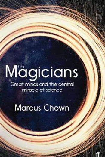 The Magicians: Great Minds and the Central Miracle of Science Marcus Chown