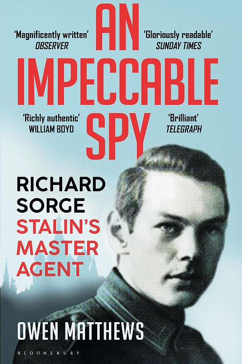 An Impeccable Spy: Richard Sorge, Stalin's Master Agent Owen Matthews